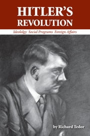 Hitler's Revolution - Ideology, Social Programs, Foreign Affairs ebook by Richard Tedor