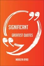 Significant Greatest Quotes - Quick, Short, Medium Or Long Quotes. Find The Perfect Significant Quotations For All Occasions - Spicing Up Letters, Speeches, And Everyday Conversations. ebook by Marilyn Byrd