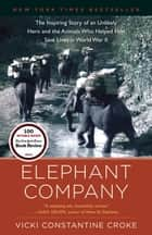 Elephant Company - The Inspiring Story of an Unlikely Hero and the Animals Who Helped Him Save Lives in World War II ebook by Vicki Croke