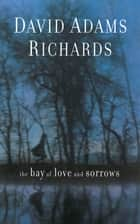 The Bay of Love and Sorrows ebook by David Adams Richards