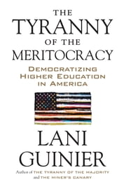 The Tyranny of the Meritocracy - Democratizing Higher Education in America ebook by Lani Guinier