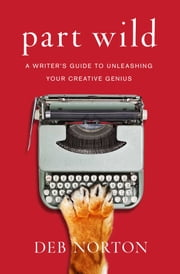 Part Wild - A Writer's Guide to Harnessing the Creative Power of Resistance ebook by Deb Norton