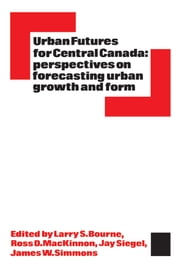 Urban Futures for Central Canada - Perspectives on Forecasting Urban Growth and Form ebook by L. S. Bourne,Ross D. MacKinnon,Jay Siegel,James W. Simmons