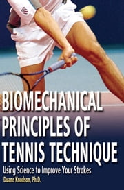 Biomechanical Principles of Tennis Technique: Using Science to Improve Your Strokes ebook by Duane Knudson, PhD