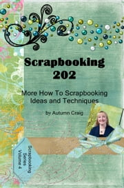 Scrapbooking 202: More How-to Scrapbooking Ideas and Techniques ebook by Autumn Craig