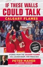 If These Walls Could Talk: Calgary Flames - Stories from the Calgary Flames Ice, Locker Room, and Press Box ebook by George Johnson, Peter Maher