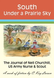 South Under a Prairie Sky: The Journal of Nell Churchill, US Army Nurse & Scout ebook by C. Kay Larson