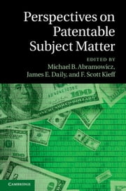 Perspectives on Patentable Subject Matter ebook by Michael B. Abramowicz,James E. Daily,F. Scott Kieff