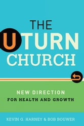 The U-Turn Church - New Direction for Health and Growth ebook by Kevin G. Harney,Bob Bouwer