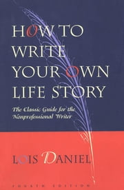 How to Write Your Own Life Story: The Classic Guide for the Nonprofessional Writer ebook by Daniel, Lois