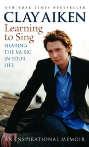 Learning to Sing - Hearing the Music in Your Life: An Inspirational Memoir ebook by Clay Aiken, Allison Glock