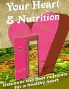 Your Heart & Nutrition - Discover the Best Nutrients for a Healthy Heart ebook by Charlotte Kobetis