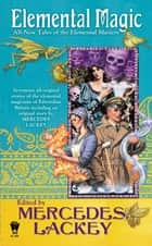 Elemental Magic - All-New Tales of the Elemental Masters ebook by Mercedes Lackey