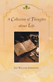 A Collection of Thoughts about Life ebook by Ian William Johnston