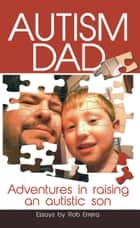 Autism Dad: Adventures In Raising An Autistic Son - Autism Dad, #1 ebook by Rob Errera