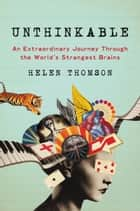 Unthinkable - An Extraordinary Journey Through the World's Strangest Brains ebook by Helen Thomson