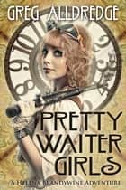 Pretty Waiter Girls - A Helena Brandywine Adventure ebook by Greg Alldredge