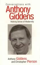 Conversations with Anthony Giddens - Making Sense of Modernity ebook by Anthony Giddens, Christopher Pierson