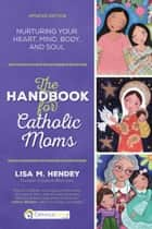 The Handbook for Catholic Moms - Nurturing Your Heart, Mind, Body, and Soul ebook by Lisa M. Hendey