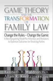 Game Theory & the Transformation of Family Law - A New Bargaining Model for Attorneys and Mediators to Optimize Outcomes For ebook by Kenneth H. Waldron,Allan R. Koritzinsky