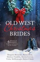 Old West Christmas Brides - 6 Historical Romances Celebrate Christmas on the Frontier ebook by Margaret Brownley, Rosey Dow, Darlene Franklin,...
