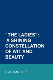 """The Ladies"": A Shining Constellation of Wit and Beauty ebook by L. Adams Beck"