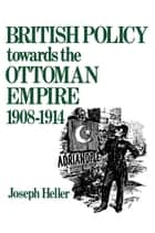 British Policy Towards the Ottoman Empire 1908-1914 ebook by Joseph Heller