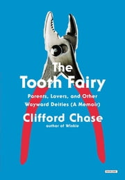 The Tooth Fairy: Parents, Lovers, and Other Wayward Deities (A Memoir) ebook by Clifford Chase