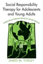 Social Responsibility Therapy for Adolescents and Young Adults ebook by James M. Yokley