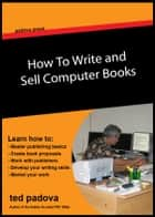 How to Write and Sell Computer Books ebook by Ted Padova