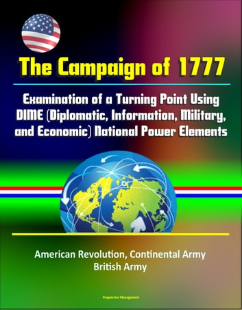 The Campaign of 1777: Examination of a Turning Point Using DIME  (Diplomatic, Information, Military, and Economic) National Power Elements -  American