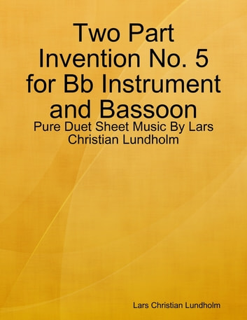 Two Part Invention No. 5 for Bb Instrument and Bassoon - Pure Duet Sheet Music By Lars Christian Lundholm ebook by Lars Christian Lundholm