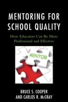 Mentoring for School Quality - How Educators Can Be More Professional and Effective ebook by Bruce S. Cooper, Carlos R. McCray