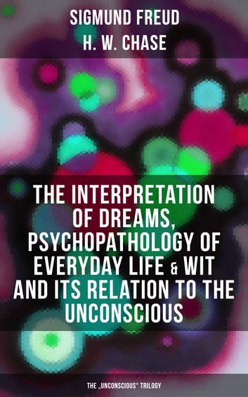 "The Interpretation of Dreams, Psychopathology of Everyday Life & Wit and Its Relation to the Unconscious (The ""Unconscious"" Trilogy) - The Dream Book, The Mistake Book, The Joke Book & Freud's Theories of the Unconscious ebook by Sigmund Freud,H. W. Chase"