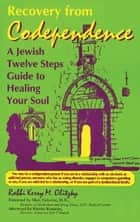 Recovery from Codependence: A Jewish Twelve Steps Guide to Healing Your Soul ebook by Rabbi Kerry M. Olitzky
