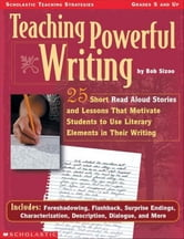 Teaching Powerful Writing: 25 Short Read-Aloud Stories and Lessons That Motivate Students to Use Literary Elements in Their Writing ebook by Sizoo, Bob