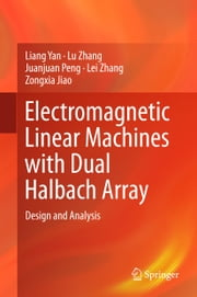 Electromagnetic Linear Machines with Dual Halbach Array - Design and Analysis ebook by Liang Yan,Lu Zhang,Juanjuan Peng,Lei Zhang,Zongxia Jiao