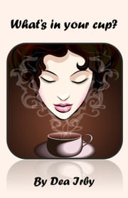 What's in Your Cup? ebook by Dea Irby