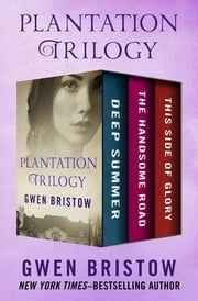Plantation Trilogy - Deep Summer, The Handsome Road, and This Side of Glory ebook by Gwen Bristow
