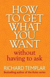 How to Get What You Want Without Having To Ask ebook by Richard Templar
