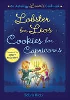 Lobster for Leos, Cookies for Capricorns - An Astrology Lover's Cookbook ebook by Sabra Ricci