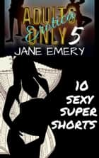 Adults Only Erotica, Vol. Five: 10 Sexy Super Shorts ebook by Jane Emery
