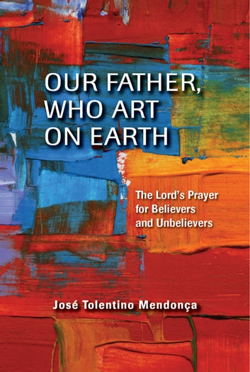 Our Father, Who Art on Earth: The Lord's Prayer for Believers and Unbelievers ebook by José Tolentino Mendonça