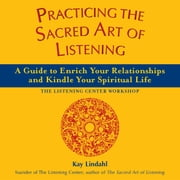 Practicing the Sacred Art of Listening: A Guide to Enrich Your Relationships and Kindle Your Spiritual Life ebook by Kay Lindahl