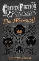 The Werewolf (Cryptofiction Classics - Weird Tales of Strange Creatures) ebook by Eugene Field