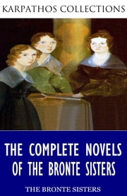 The Complete Novels of the Bronte Sisters ebook by Charlotte Bronte,Emily Bronte,Anne Bronte