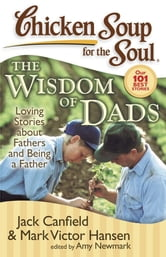 Chicken Soup for the Soul: The Widsom of Dads - Loving Stories about Fathers and Being a Father ebook by Jack Canfield,Mark Victor Hansen,Amy Newmark