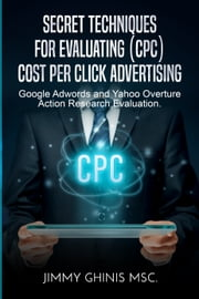 Secret Techniques for Evaluating (Cpc) Cost Per Click Advertising: Google Adwords and Yahoo Overture Action Research Evaluation ebook by Jimmy Ghinis