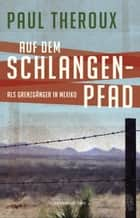 Auf dem Schlangenpfad - Als Grenzgänger in Mexiko eBook by Paul Theroux, Erica Ruetz
