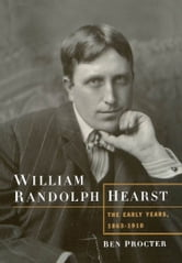 William Randolph Hearst : The Early Years 1863-1910 ebook by Ben Procter